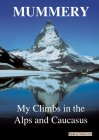 My Climbs in the Alps & Caucasus - A.F.Mummery